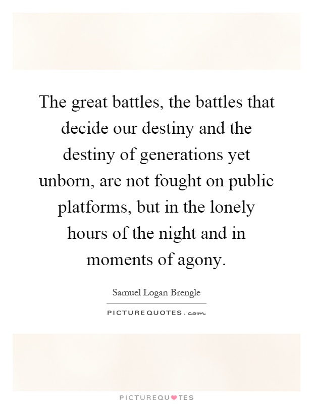 The great battles, the battles that decide our destiny and the destiny of generations yet unborn, are not fought on public platforms, but in the lonely hours of the night and in moments of agony Picture Quote #1