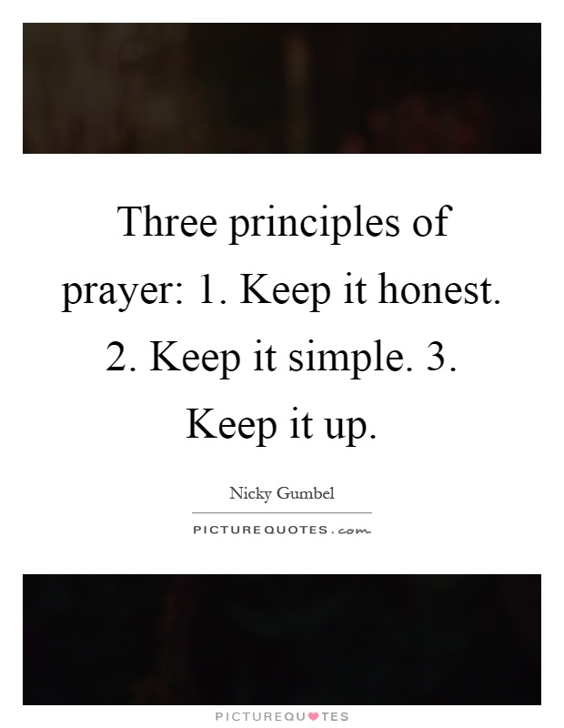Three principles of prayer: 1. Keep it honest. 2. Keep it simple. 3. Keep it up Picture Quote #1