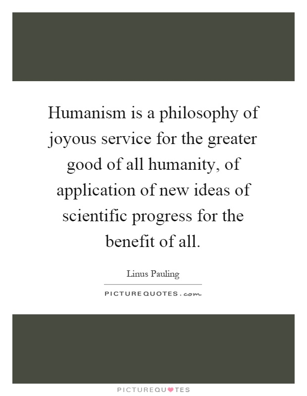 Humanism is a philosophy of joyous service for the greater good of all humanity, of application of new ideas of scientific progress for the benefit of all Picture Quote #1