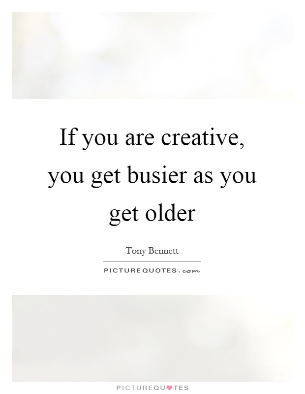 If you are creative, you get busier as you get older Picture Quote #1