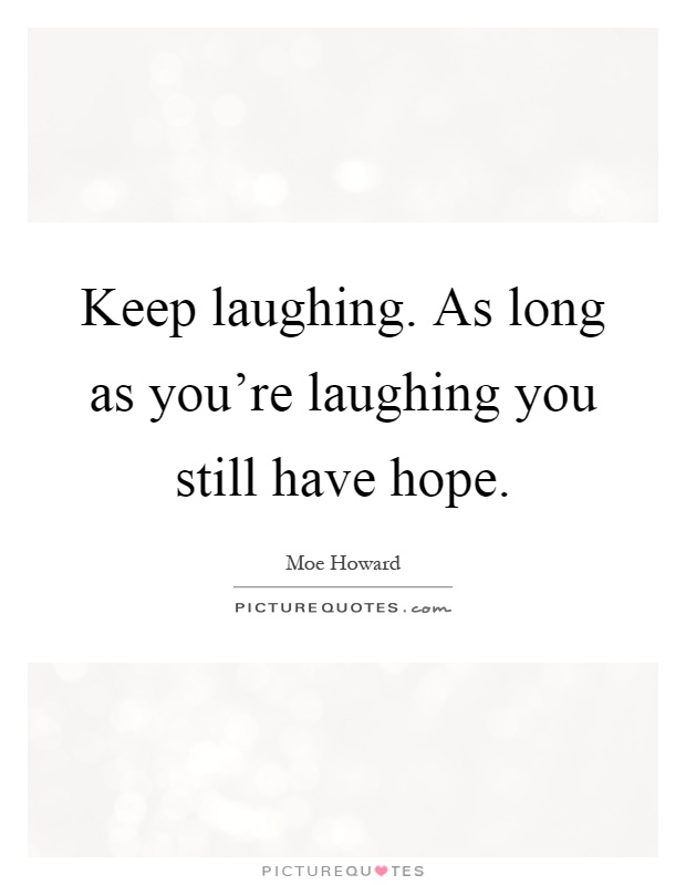 Keep laughing. As long as you're laughing you still have hope Picture Quote #1