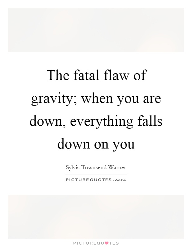 The fatal flaw of gravity; when you are down, everything falls down on you Picture Quote #1