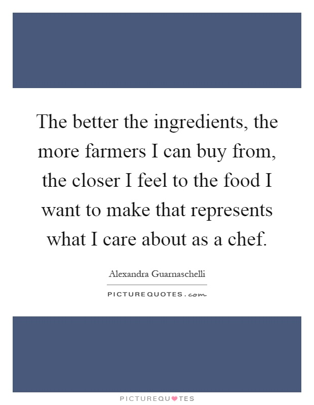 The better the ingredients, the more farmers I can buy from, the closer I feel to the food I want to make that represents what I care about as a chef Picture Quote #1