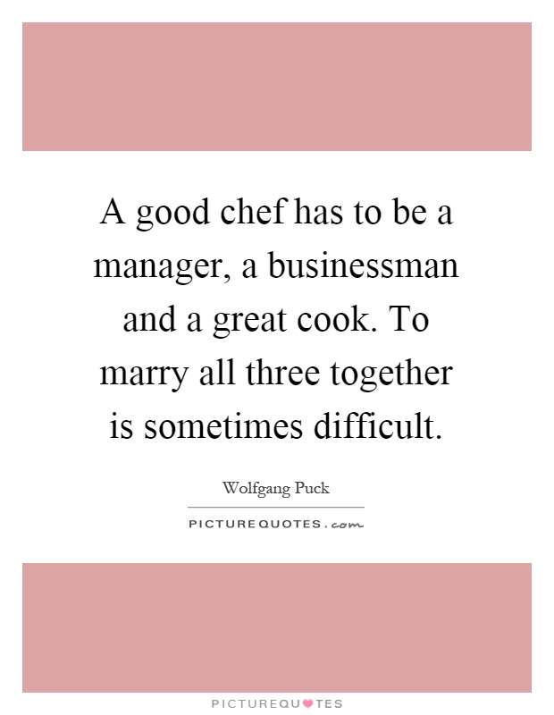 A good chef has to be a manager, a businessman and a great cook. To marry all three together is sometimes difficult Picture Quote #1