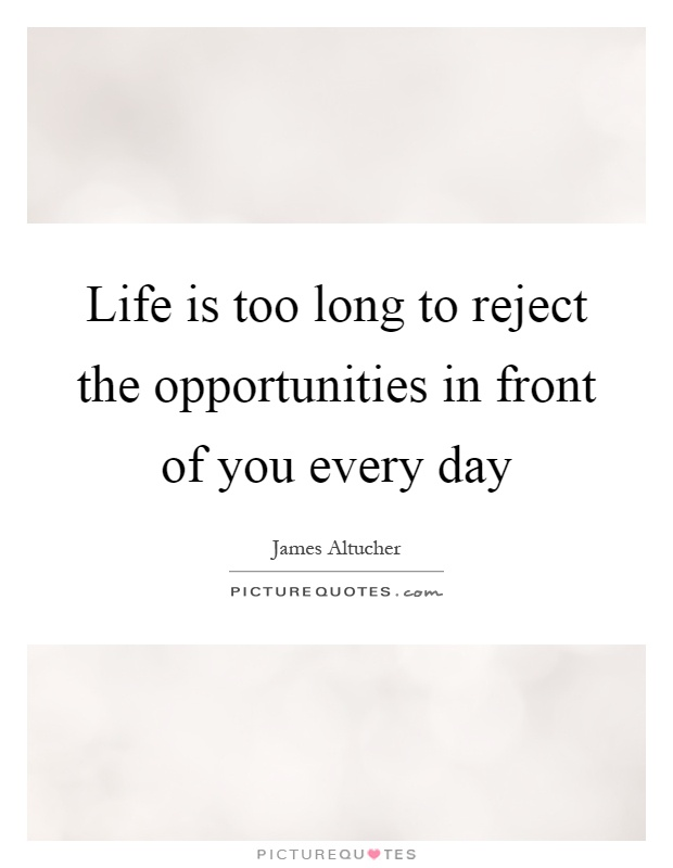Life is too long to reject the opportunities in front of you every day Picture Quote #1