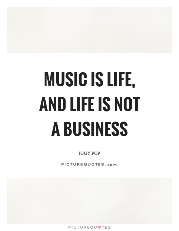 Music is life, and life is not a business Picture Quote #1
