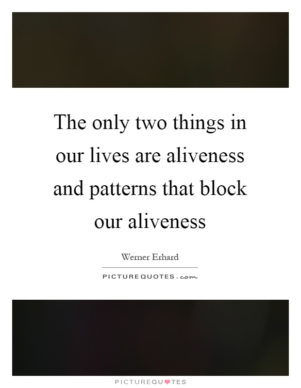 The only two things in our lives are aliveness and patterns that block our aliveness Picture Quote #1