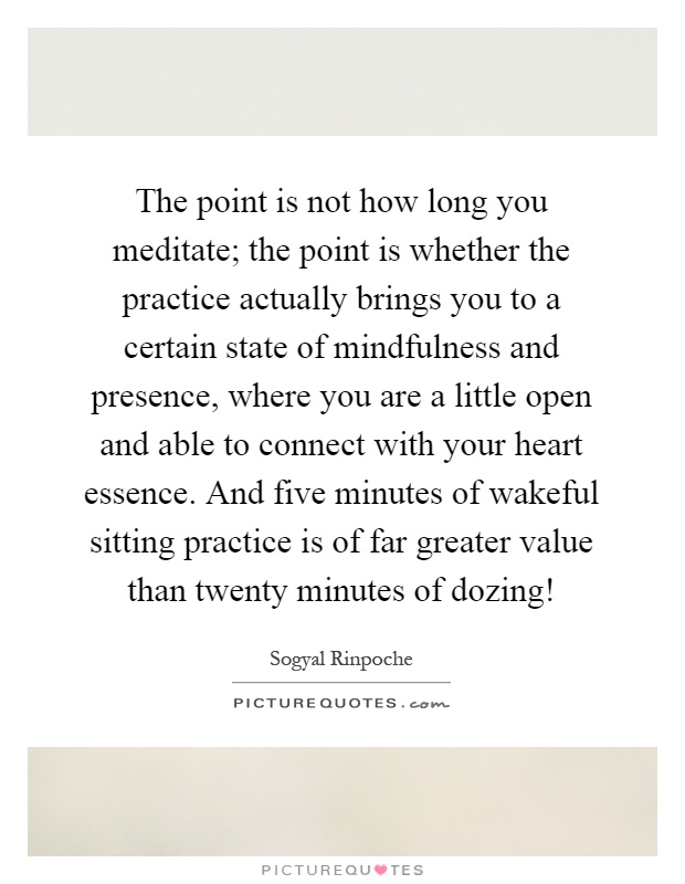 The point is not how long you meditate; the point is whether the practice actually brings you to a certain state of mindfulness and presence, where you are a little open and able to connect with your heart essence. And five minutes of wakeful sitting practice is of far greater value than twenty minutes of dozing! Picture Quote #1