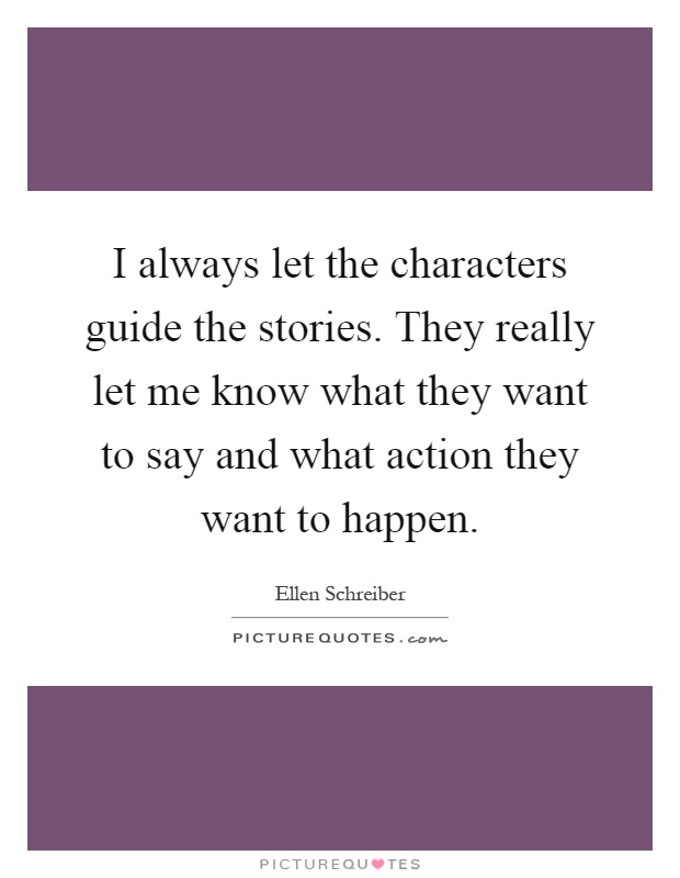 I always let the characters guide the stories. They really let me know what they want to say and what action they want to happen Picture Quote #1