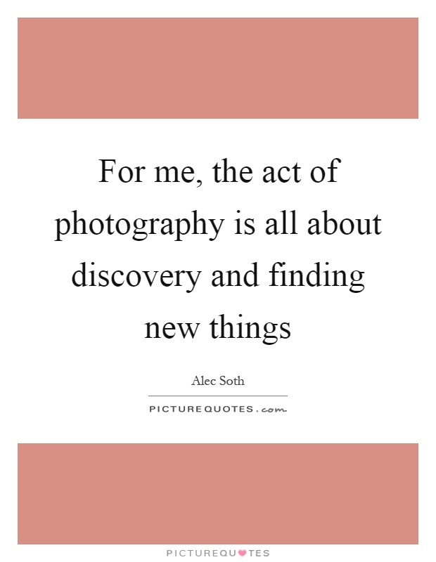 For me, the act of photography is all about discovery and finding new things Picture Quote #1