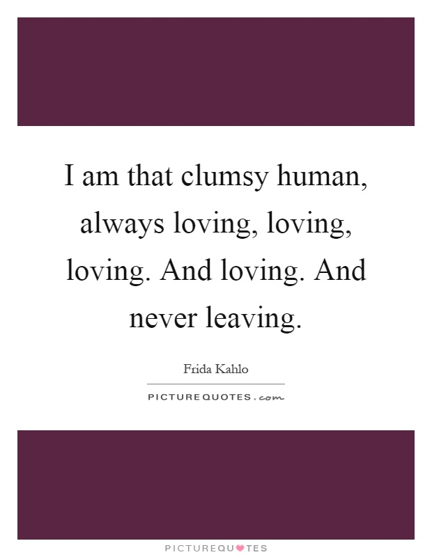 I am that clumsy human, always loving, loving, loving. And loving. And never leaving Picture Quote #1