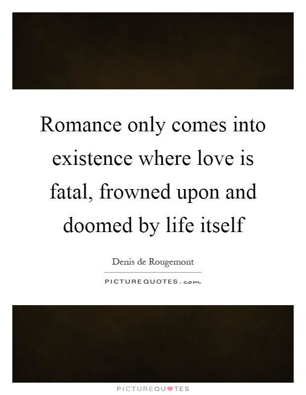 Romance only comes into existence where love is fatal, frowned upon and doomed by life itself Picture Quote #1