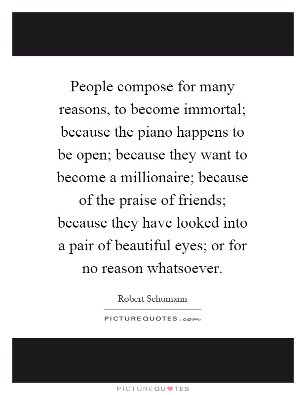 People compose for many reasons, to become immortal; because the piano happens to be open; because they want to become a millionaire; because of the praise of friends; because they have looked into a pair of beautiful eyes; or for no reason whatsoever Picture Quote #1