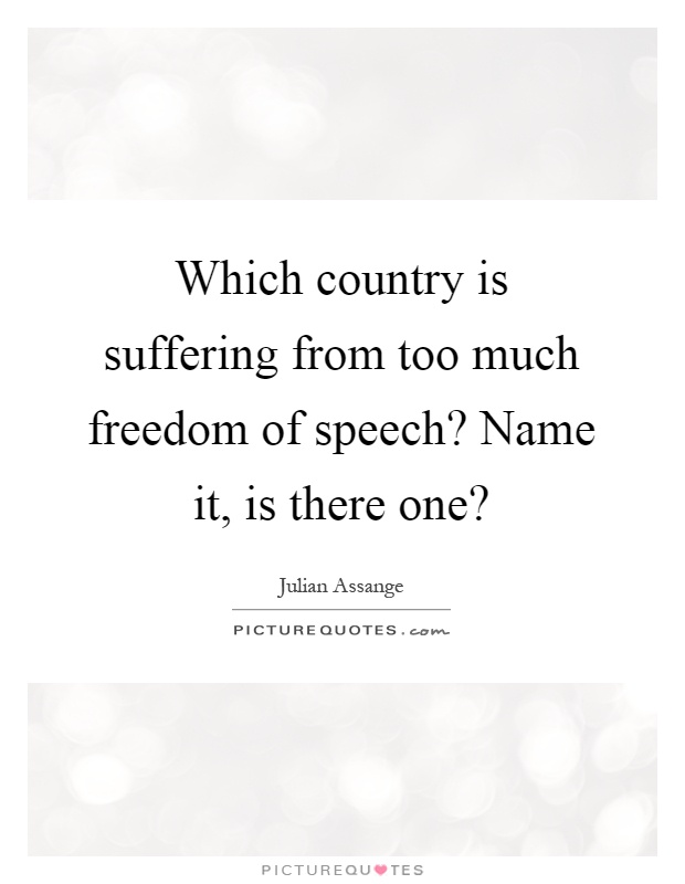 Which country is suffering from too much freedom of speech? Name it, is there one? Picture Quote #1