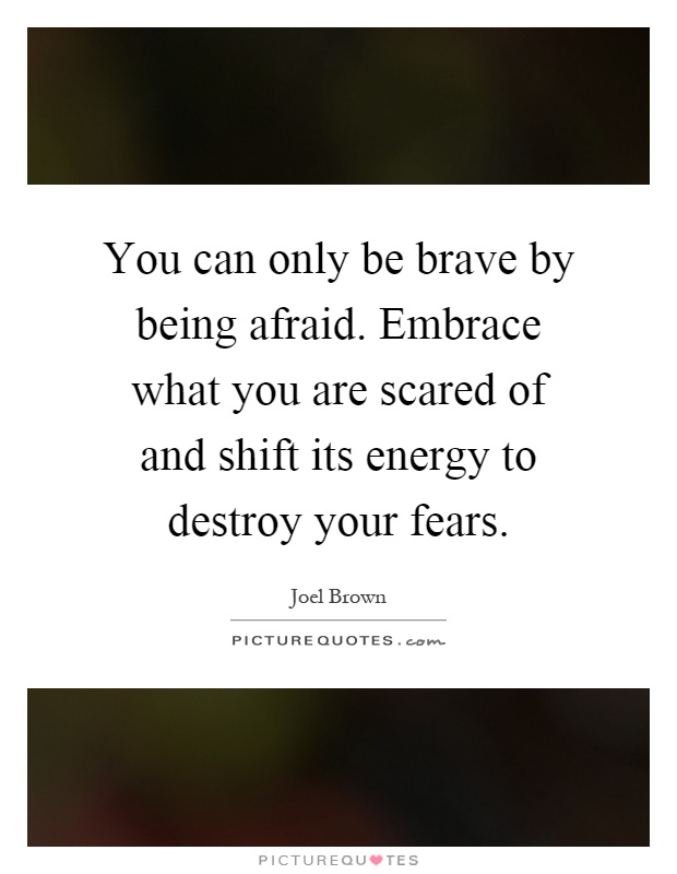You can only be brave by being afraid. Embrace what you are scared of and shift its energy to destroy your fears Picture Quote #1