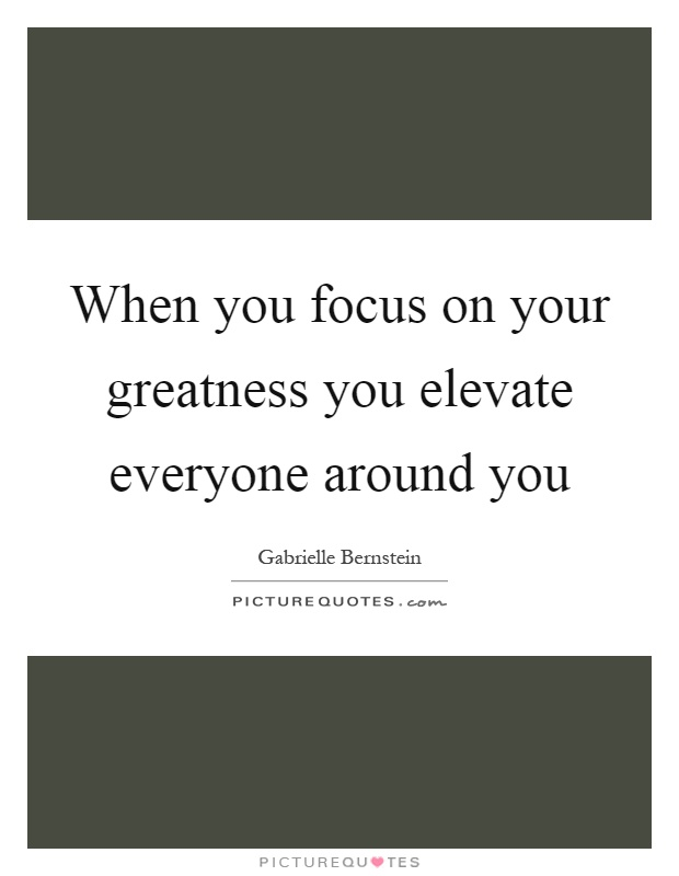 When you focus on your greatness you elevate everyone around you Picture Quote #1
