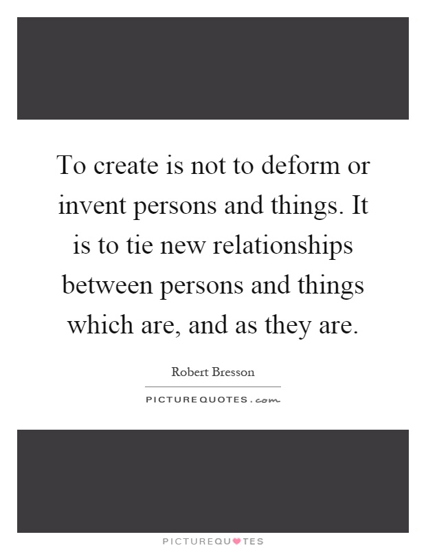 To create is not to deform or invent persons and things. It is to tie new relationships between persons and things which are, and as they are Picture Quote #1