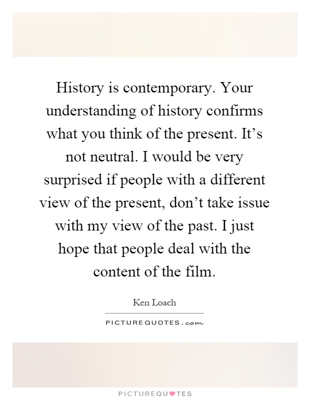 History is contemporary. Your understanding of history confirms ...