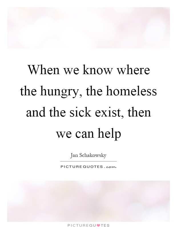 When we know where the hungry, the homeless and the sick exist, then we can help Picture Quote #1