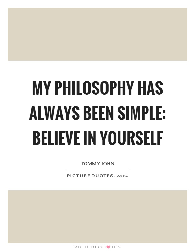 My philosophy has always been simple: Believe in yourself Picture Quote #1