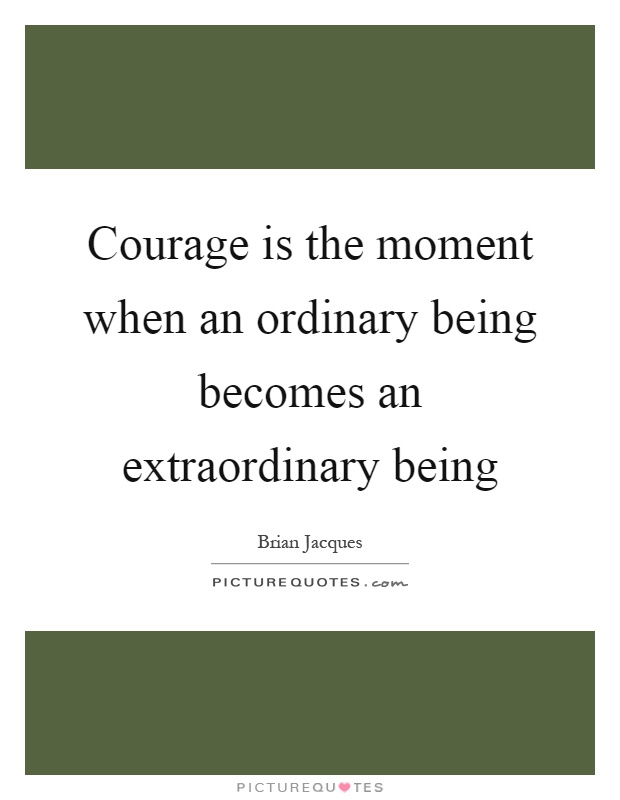 Courage is the moment when an ordinary being becomes an extraordinary being Picture Quote #1