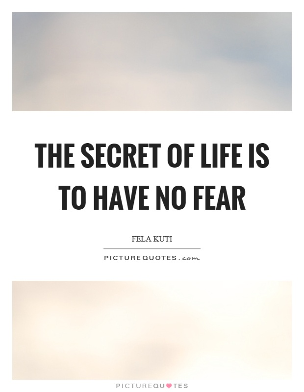 The secret of life is to have no fear Picture Quote #1