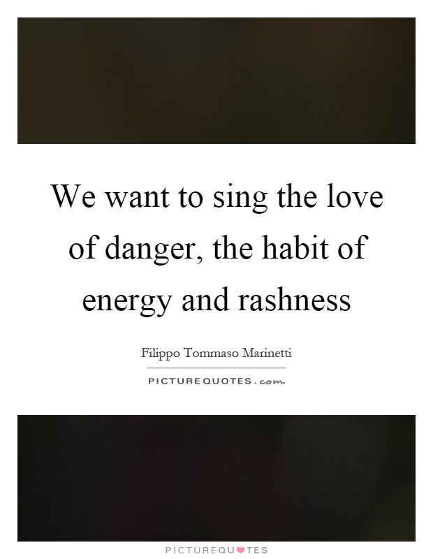 We want to sing the love of danger, the habit of energy and rashness Picture Quote #1
