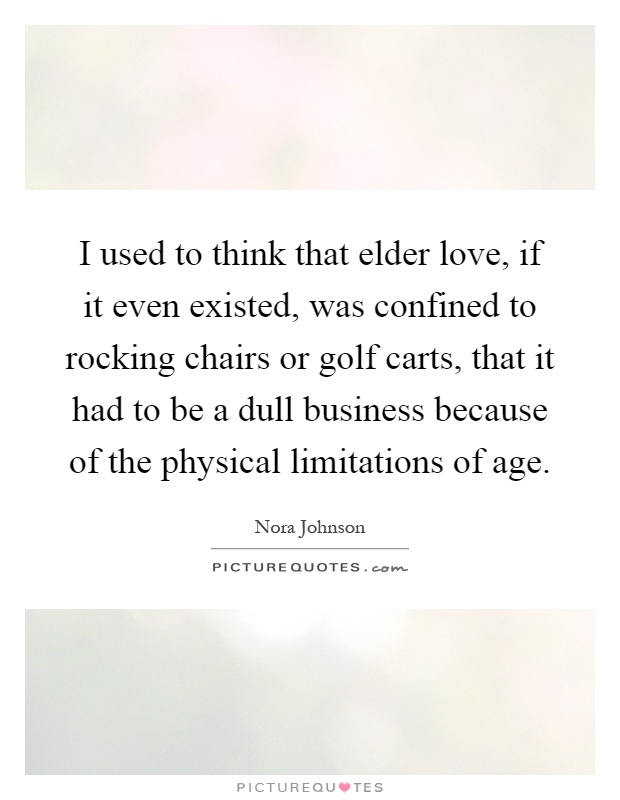 I used to think that elder love, if it even existed, was confined to rocking chairs or golf carts, that it had to be a dull business because of the physical limitations of age Picture Quote #1