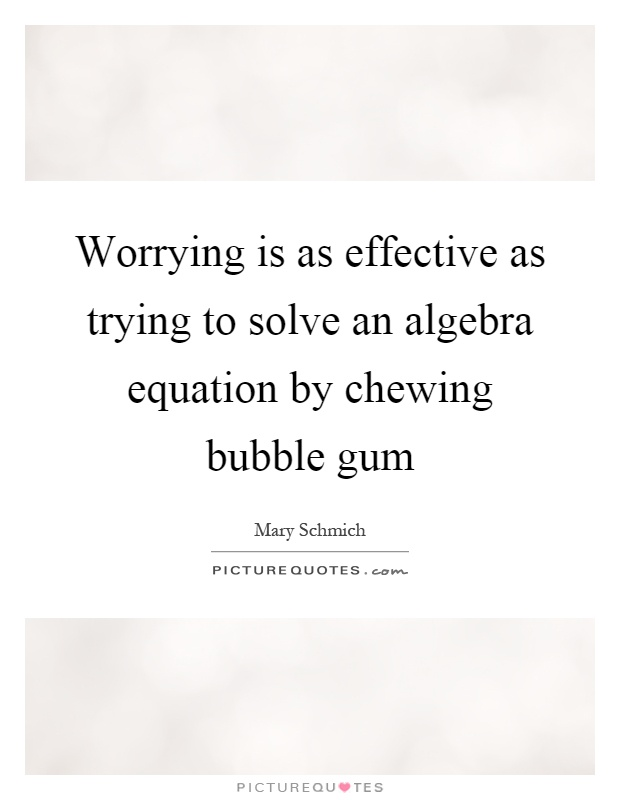 Worrying is as effective as trying to solve an algebra equation by chewing bubble gum Picture Quote #1