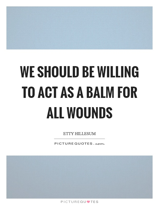 We should be willing to act as a balm for all wounds Picture Quote #1