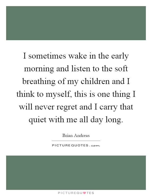 I sometimes wake in the early morning and listen to the soft breathing of my children and I think to myself, this is one thing I will never regret and I carry that quiet with me all day long Picture Quote #1