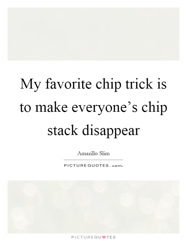 My favorite chip trick is to make everyone's chip stack disappear Picture Quote #1