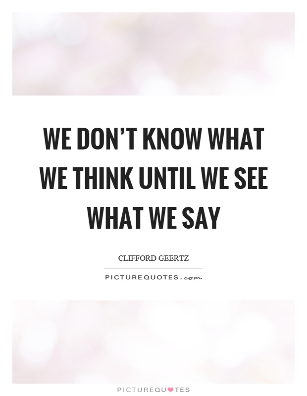 We don't know what we think until we see what we say Picture Quote #1