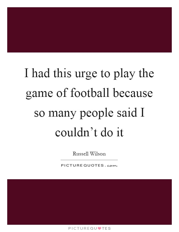 I had this urge to play the game of football because so many people said I couldn't do it Picture Quote #1