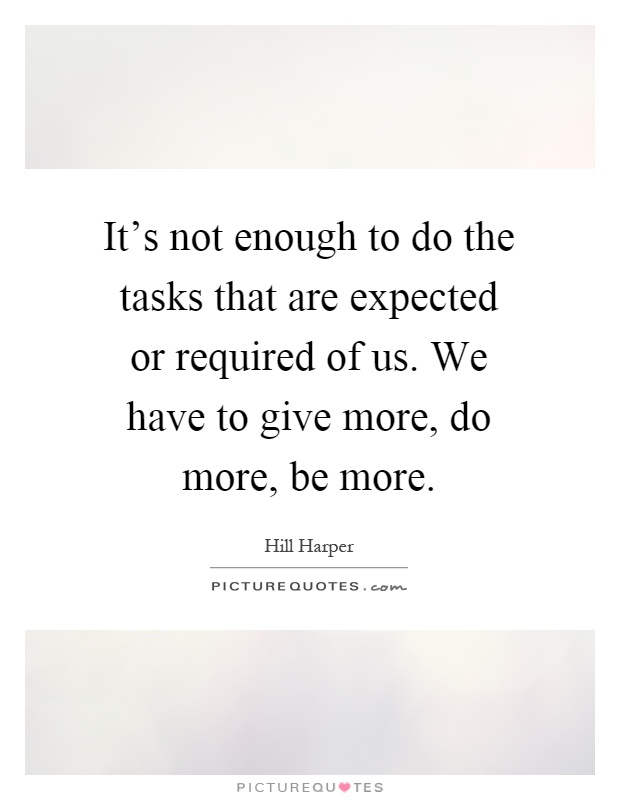 It's not enough to do the tasks that are expected or required of us. We have to give more, do more, be more Picture Quote #1