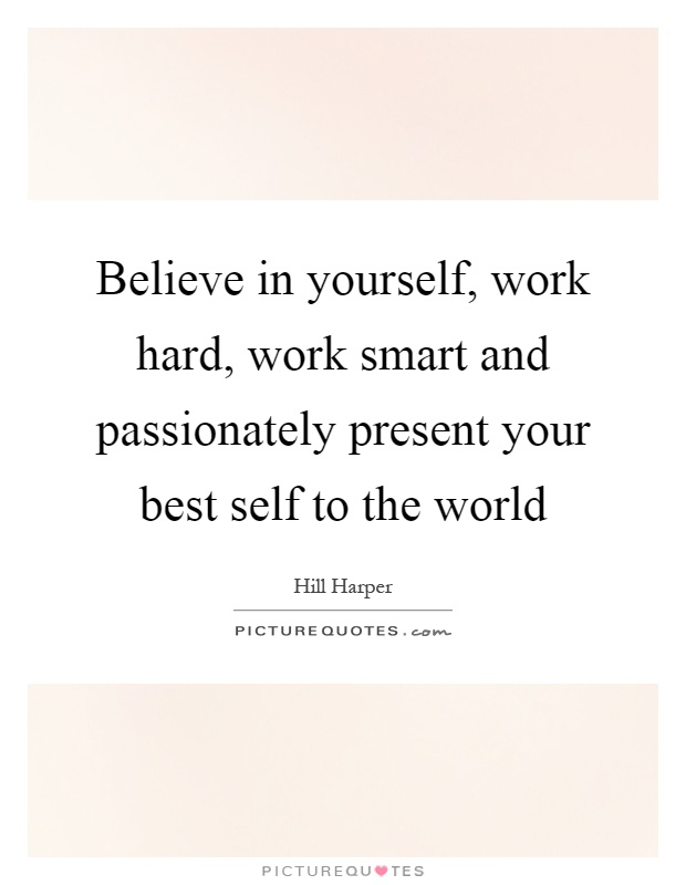 Believe in yourself, work hard, work smart and passionately present your best self to the world Picture Quote #1