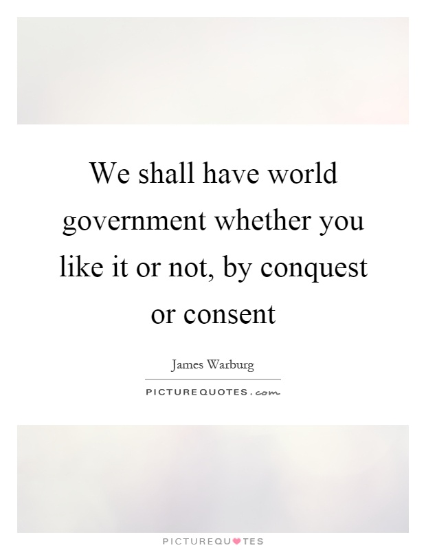 We shall have world government whether you like it or not, by conquest or consent Picture Quote #1