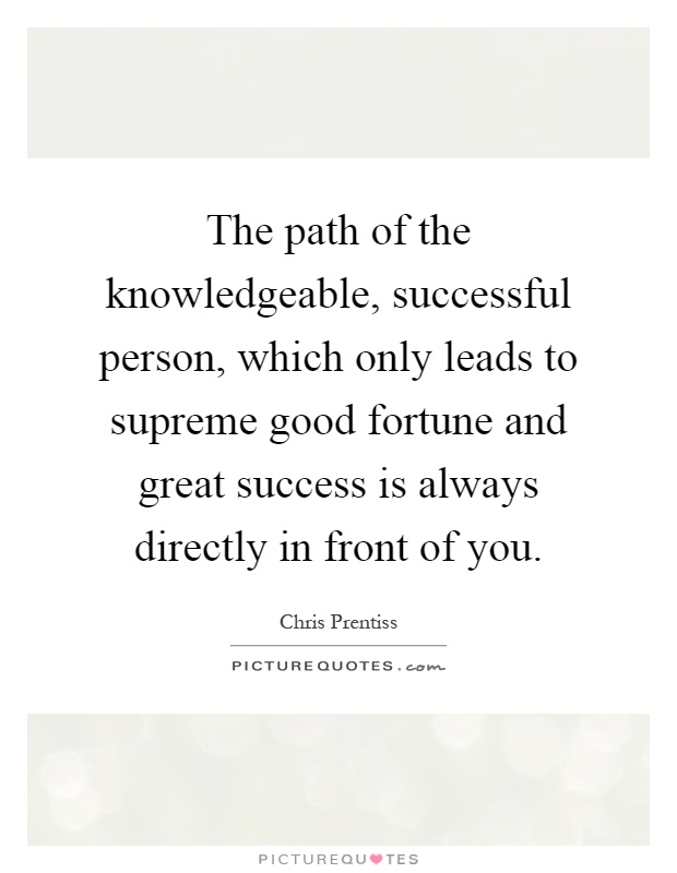 The path of the knowledgeable, successful person, which only leads to supreme good fortune and great success is always directly in front of you Picture Quote #1