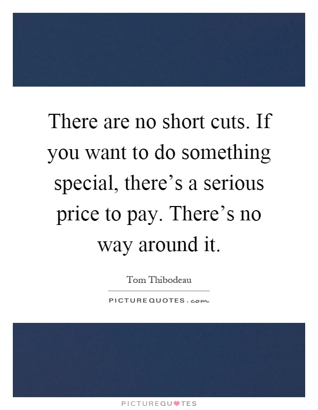 There are no short cuts. If you want to do something special, there's a serious price to pay. There's no way around it Picture Quote #1