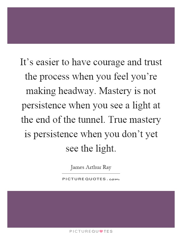 It's easier to have courage and trust the process when you feel you're making headway. Mastery is not persistence when you see a light at the end of the tunnel. True mastery is persistence when you don't yet see the light Picture Quote #1