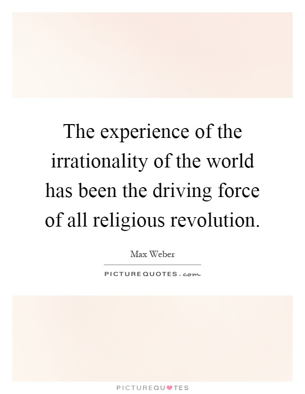 The experience of the irrationality of the world has been the driving force of all religious revolution Picture Quote #1