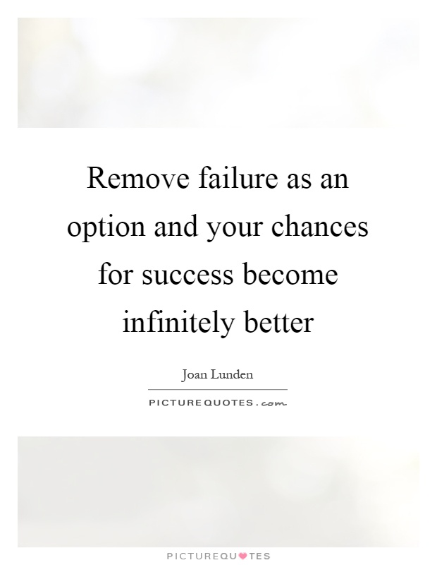 Remove failure as an option and your chances for success become infinitely better Picture Quote #1