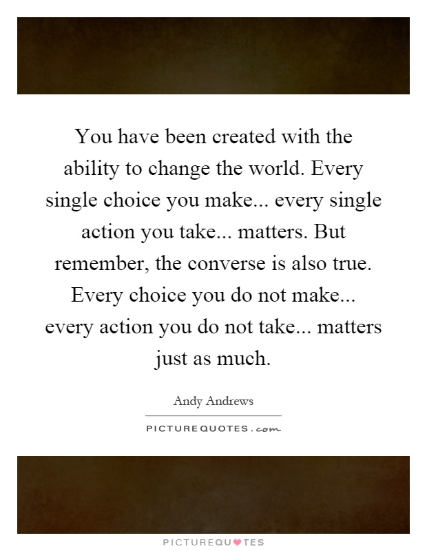 You have been created with the ability to change the world. Every single choice you make... every single action you take... matters. But remember, the converse is also true. Every choice you do not make... every action you do not take... matters just as much Picture Quote #1