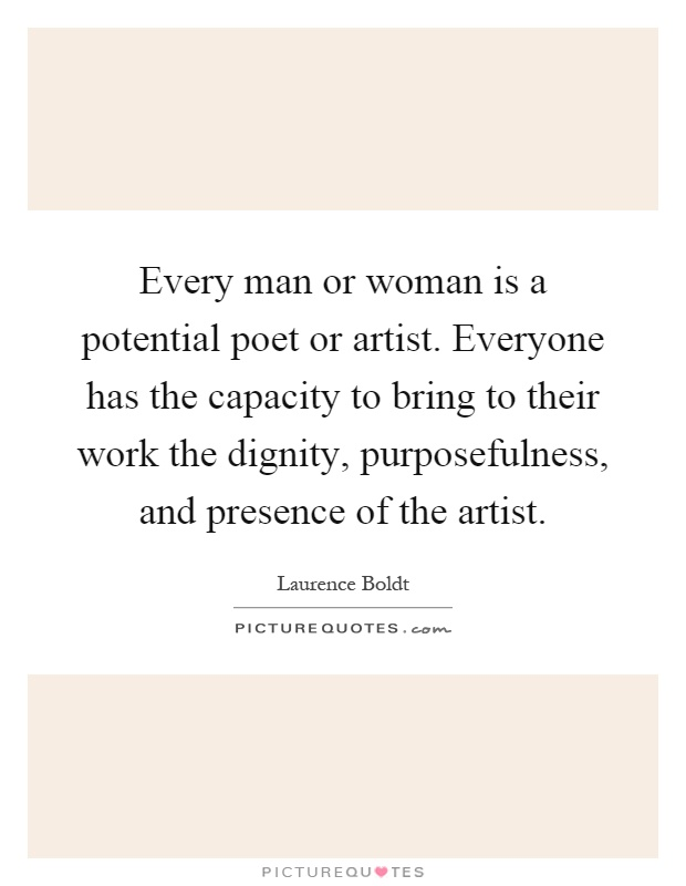 Every man or woman is a potential poet or artist. Everyone has the capacity to bring to their work the dignity, purposefulness, and presence of the artist Picture Quote #1