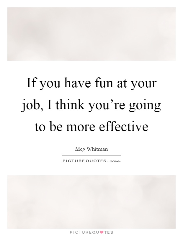 If you have fun at your job, I think you're going to be more effective Picture Quote #1