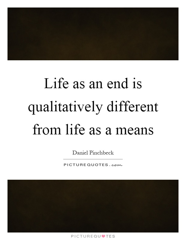 Life as an end is qualitatively different from life as a means Picture Quote #1