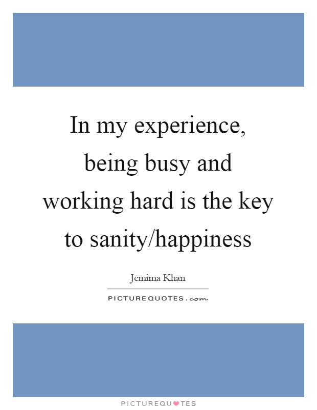 In my experience, being busy and working hard is the key to sanity/happiness Picture Quote #1