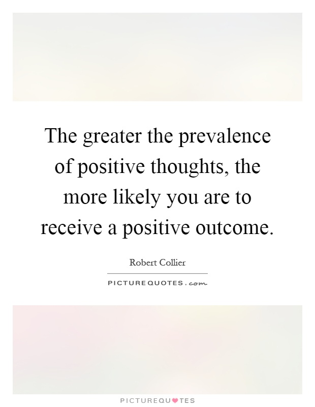 The greater the prevalence of positive thoughts, the more likely you are to receive a positive outcome Picture Quote #1