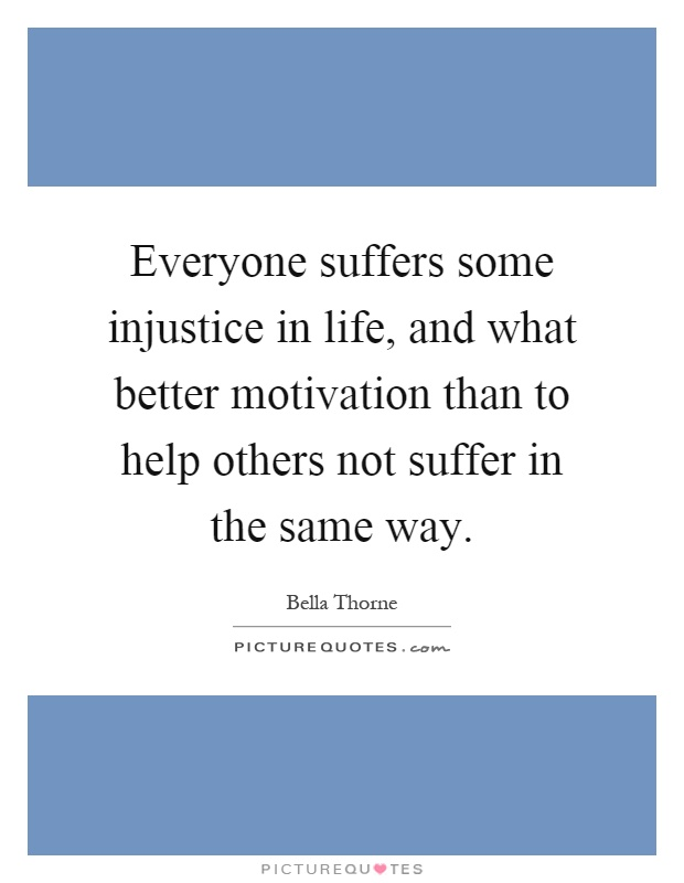 Everyone suffers some injustice in life, and what better motivation than to help others not suffer in the same way Picture Quote #1