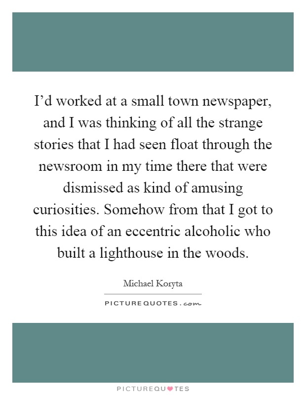 I'd worked at a small town newspaper, and I was thinking of all the strange stories that I had seen float through the newsroom in my time there that were dismissed as kind of amusing curiosities. Somehow from that I got to this idea of an eccentric alcoholic who built a lighthouse in the woods Picture Quote #1